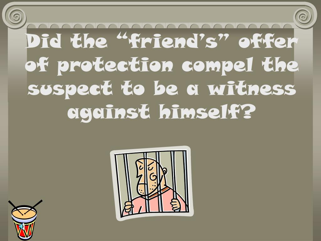 """Did the """"friend's"""" offer of protection compel the suspect to be a witness against himself?"""