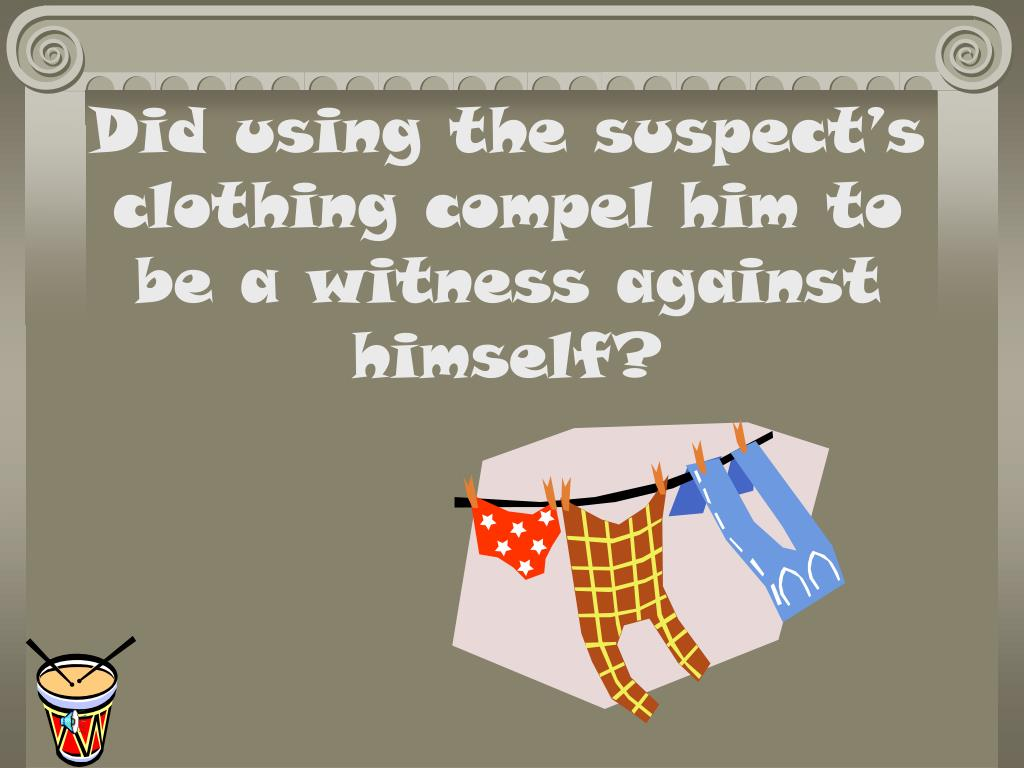 Did using the suspect's clothing compel him to   be a witness against himself?