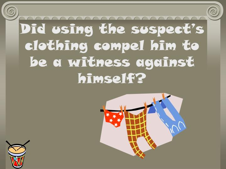 Did using the suspect s clothing compel him to be a witness against himself