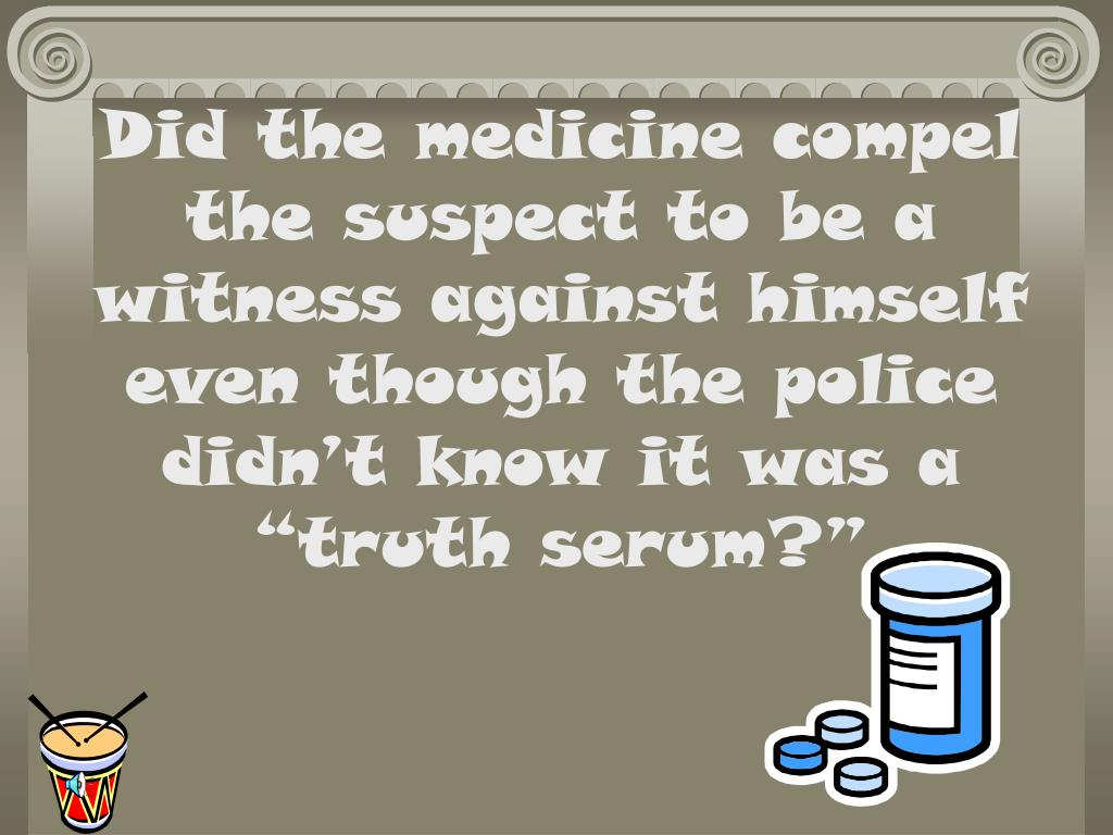 """Did the medicine compel the suspect to be a witness against himself even though the police didn't know it was a  """"truth serum?"""""""