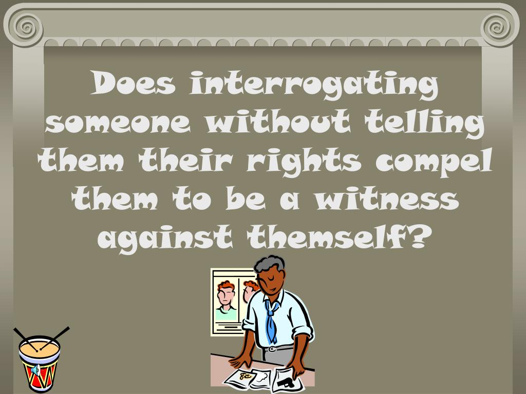 Does interrogating someone without telling them their rights compel them to be a witness against themself?