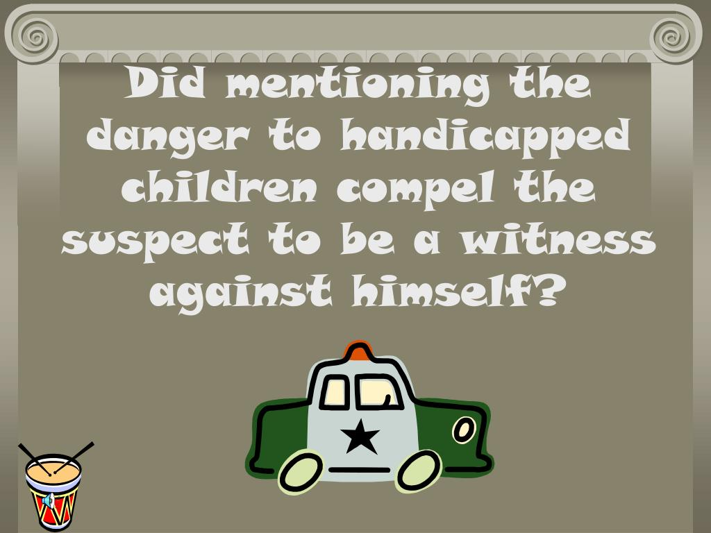 Did mentioning the danger to handicapped children compel the suspect to be a witness against himself?