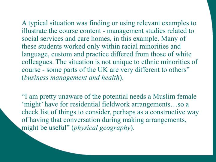 "A typical situation was finding or using relevant examples to illustrate the course content - management studies related to social services and care homes, in this example. Many of these students worked only within racial minorities and language, custom and practice differed from those of white colleagues. The situation is not unique to ethnic minorities of course - some parts of the UK are very different to others"" ("