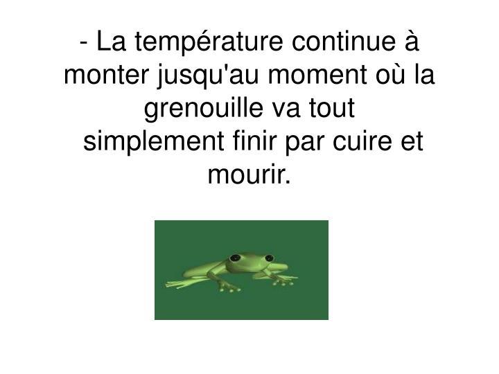 - La température continue à monter jusqu'au moment où la grenouille va tout