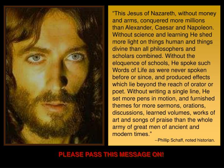 """This Jesus of Nazareth, without money and arms, conquered more millions than Alexander, Caesar and Napoleon. Without science and learning He shed more light on things human and things divine than all philosophers and scholars combined. Without the eloquence of schools, He spoke such Words of Life as were never spoken before or since, and produced effects which lie beyond the reach of orator or poet. Without writing a single line, He set more pens in motion, and furnished themes for more sermons, orations, discussions, learned volumes, works of art and songs of praise than the whole army of great men of ancient and modern times."""