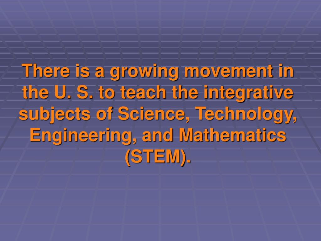 There is a growing movement in the U. S. to teach the integrative subjects of Science, Technology, Engineering, and Mathematics (STEM).