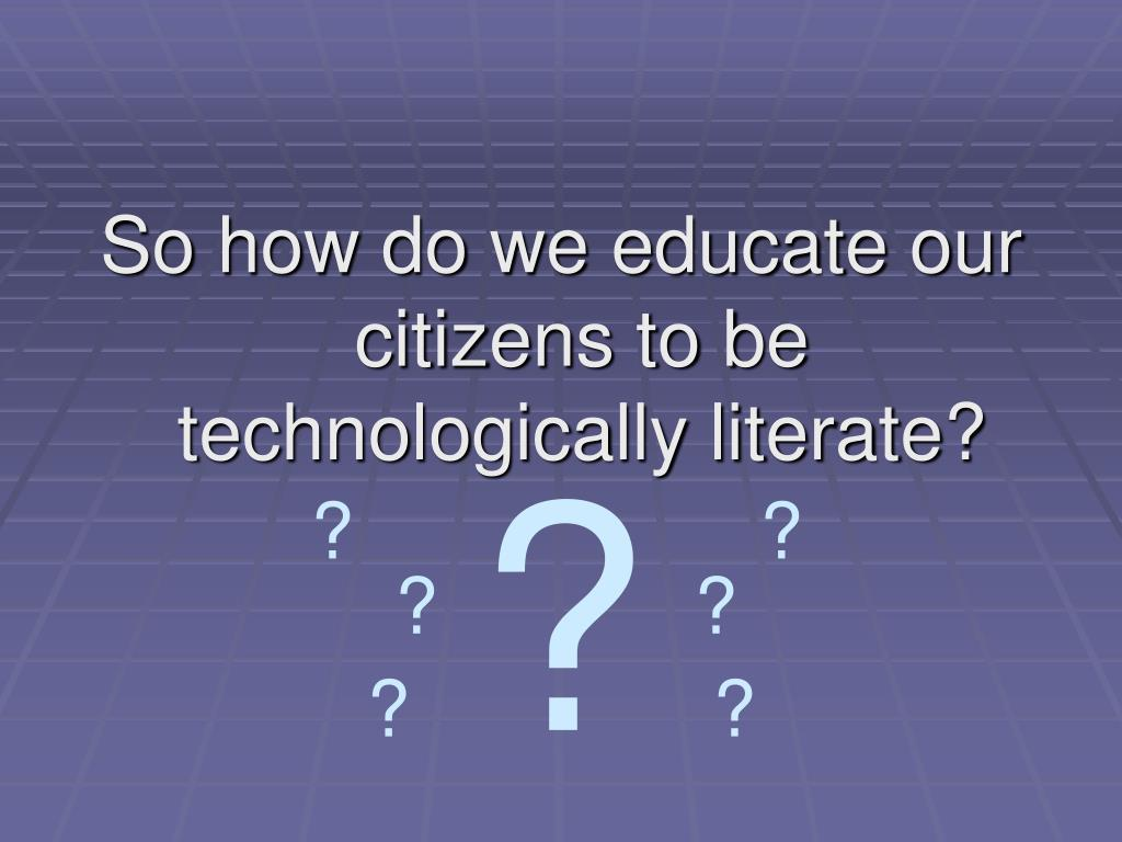 So how do we educate our citizens to be technologically literate?
