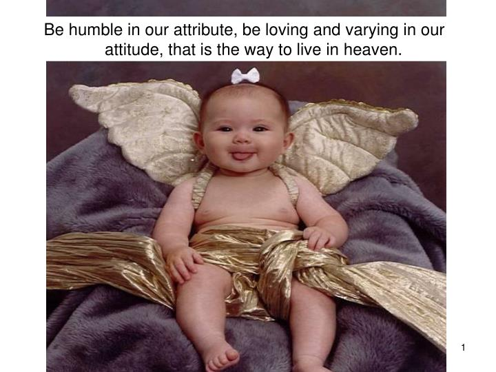 Be humble in our attribute, be loving and varying in our attitude, that is the way to live in heaven...