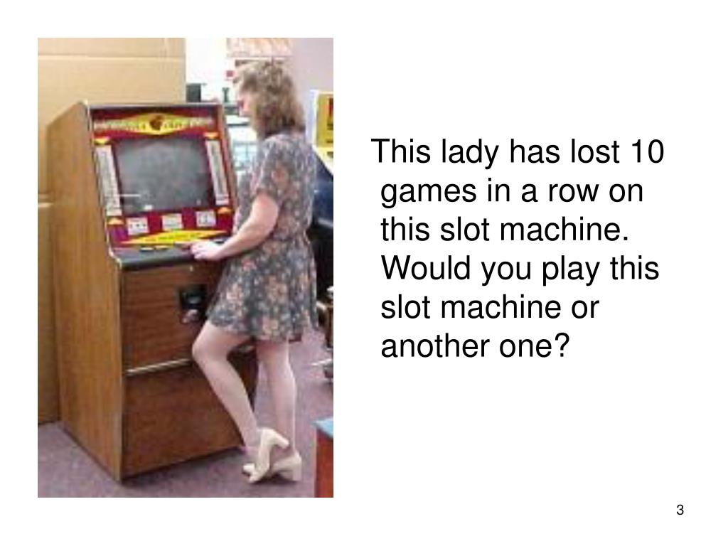 This lady has lost 10 games in a row on this slot machine. Would you play this slot machine or another one?