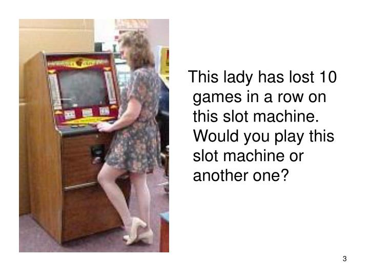 This lady has lost 10 games in a row on this slot machine. Would you play this slot machine or ano...