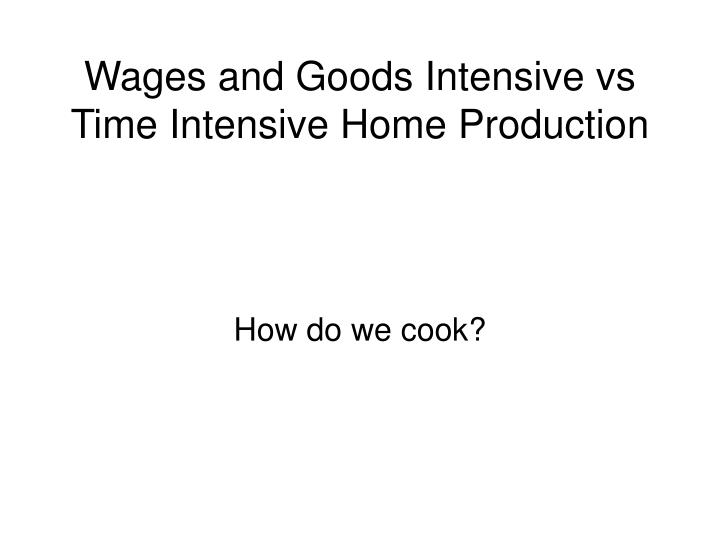 Wages and goods intensive vs time intensive home production