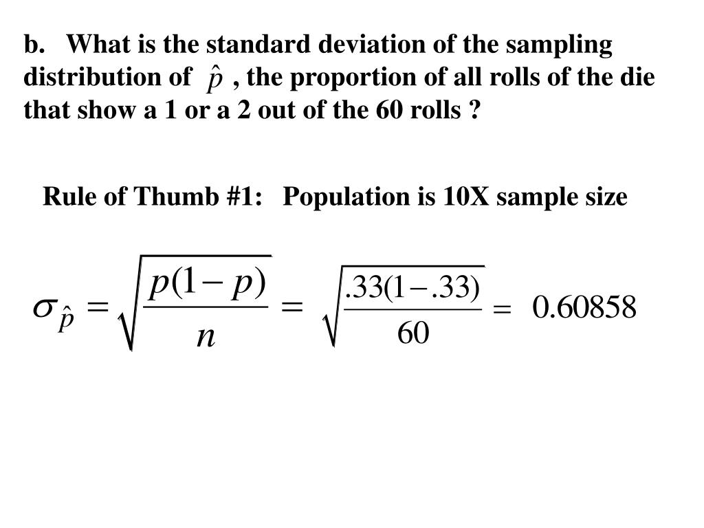 b.   What is the standard deviation of the sampling distribution of      , the proportion of all rolls of the die that show a 1 or a 2 out of the 60 rolls ?
