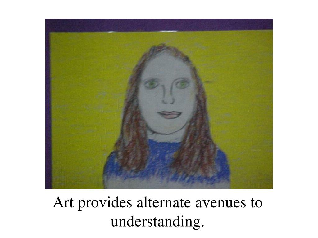 Art provides alternate avenues to understanding.