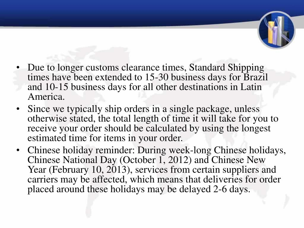 Due to longer customs clearance times, Standard Shipping times have been extended to 15-30 business days for Brazil and 10-15 business days for all other destinations in Latin America.