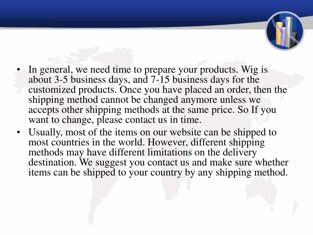 In general, we need time to prepare your products. Wig is about 3-5 business days, and 7-15 business days for the customized products. Once you have placed an order, then the shipping method cannot be changed anymore unless we accepts other shipping methods at the same price. So If you want to change, please contact us in time.