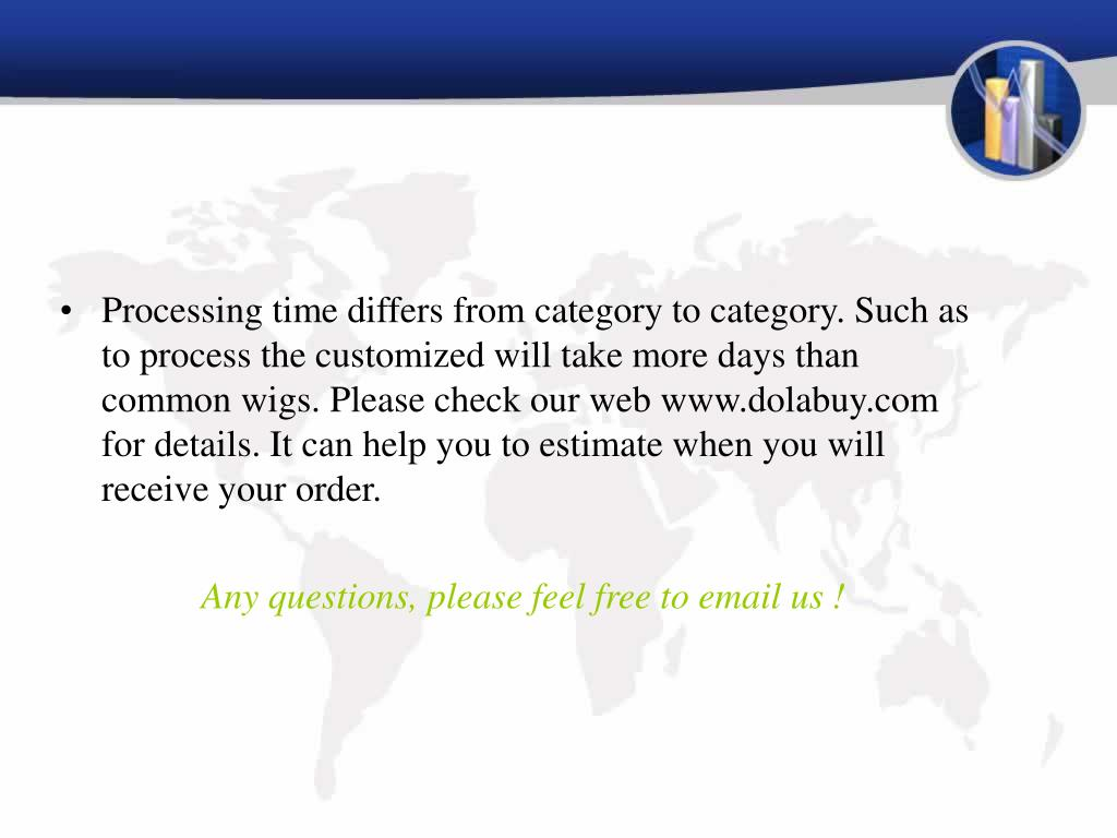 Processing time differs from category to category. Such as to process the customized will take more days than common wigs. Please check our web www.dolabuy.com for details. It can help you to estimate when you will receive your order.