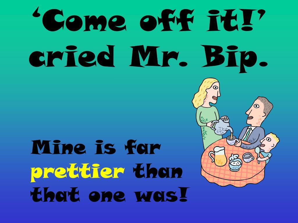 'Come off it!' cried Mr. Bip.