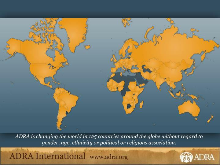 ADRA is changing the world in 125 countries around the globe without regard to gender, age, ethnicit...