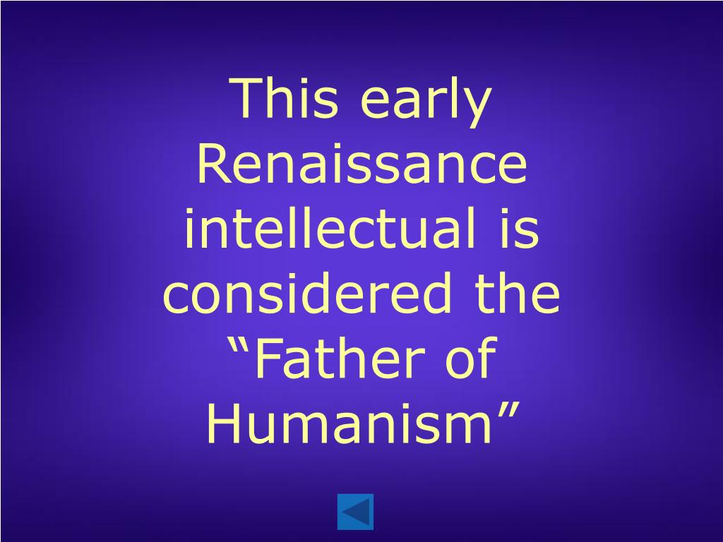 "This early Renaissance intellectual is considered the ""Father of Humanism"""
