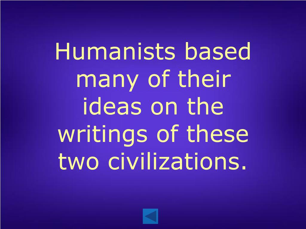 Humanists based many of their ideas on the writings of these two civilizations.