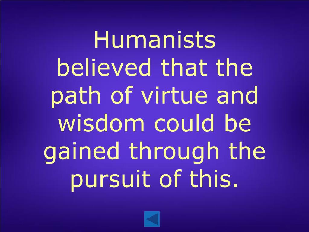 Humanists believed that the path of virtue and wisdom could be gained through the pursuit of this.