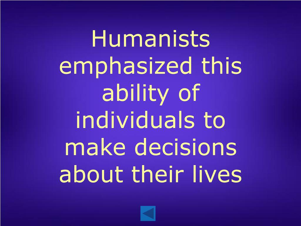 Humanists emphasized this ability of individuals to make decisions about their lives