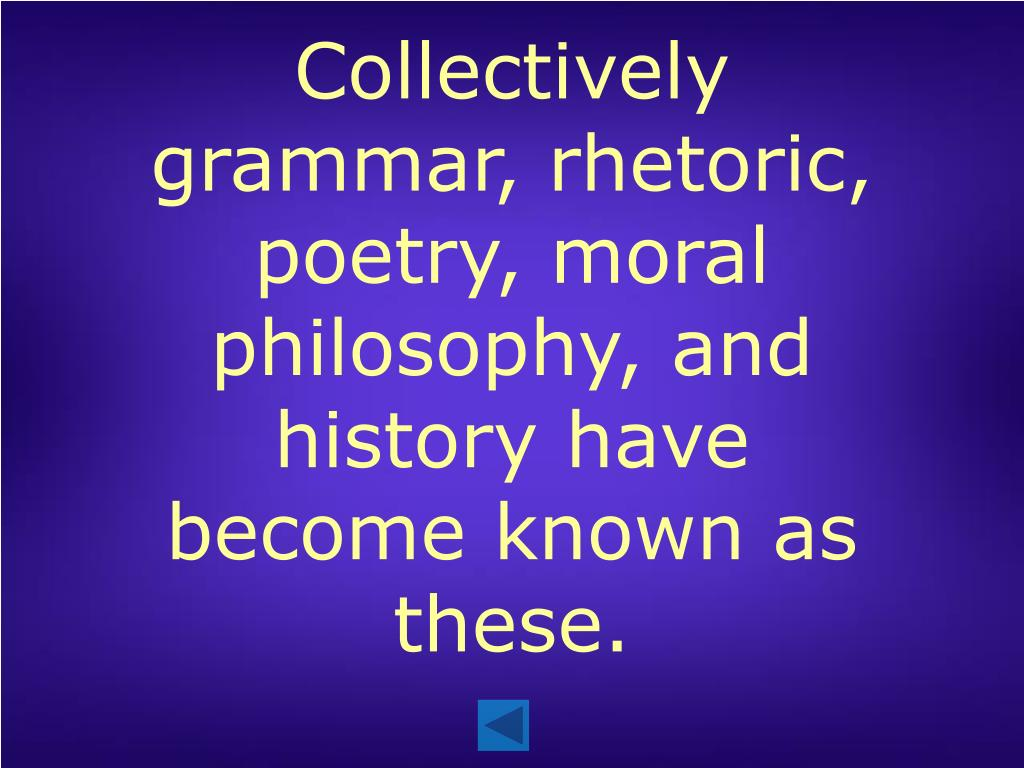 Collectively grammar, rhetoric, poetry, moral philosophy, and history have become known as these.