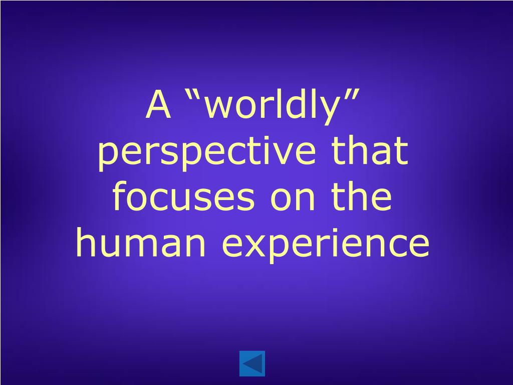 "A ""worldly"" perspective that focuses on the human experience"