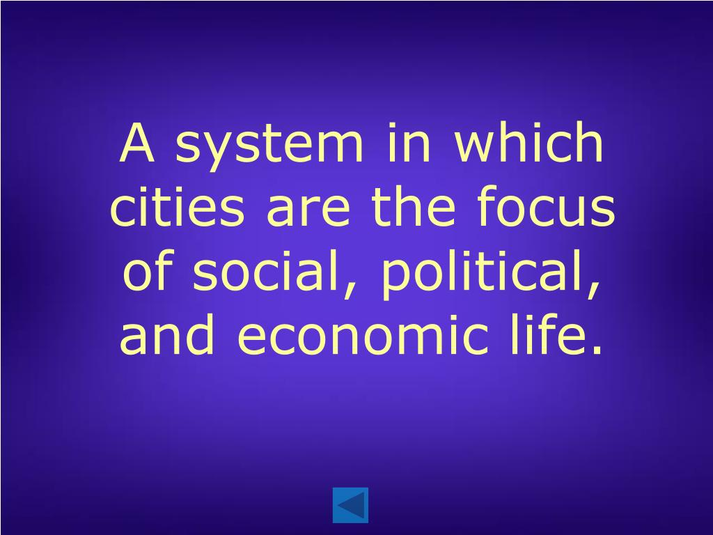A system in which cities are the focus of social, political, and economic life.