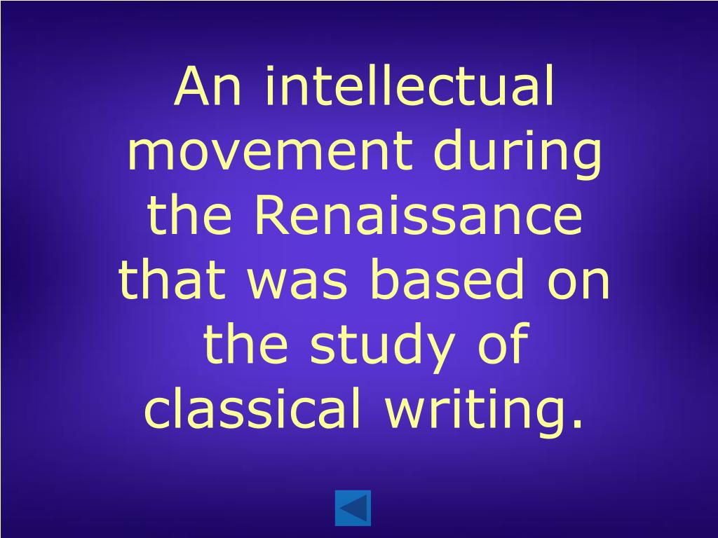 An intellectual movement during the Renaissance that was based on the study of classical writing.