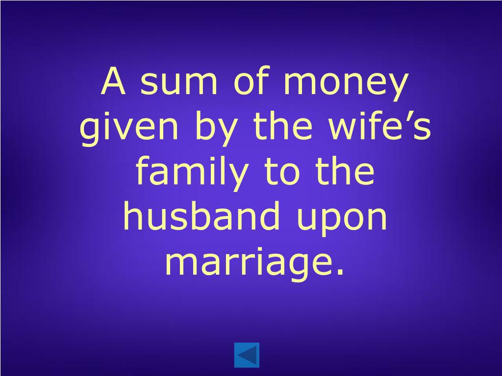 A sum of money given by the wife's family to the husband upon marriage.