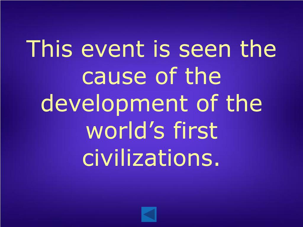 This event is seen the cause of the development of the world's first civilizations.