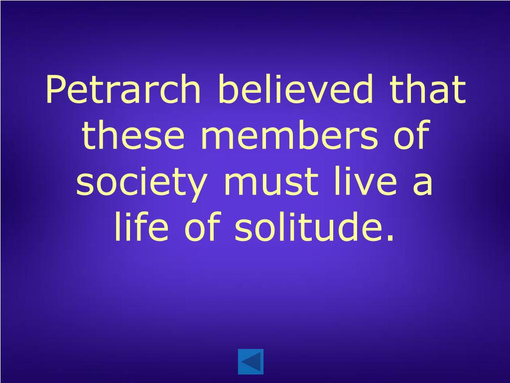 Petrarch believed that these members of society must live a life of solitude.