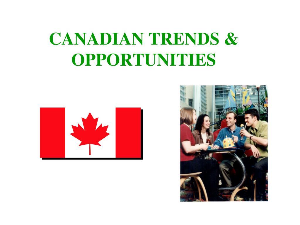 CANADIAN TRENDS & OPPORTUNITIES
