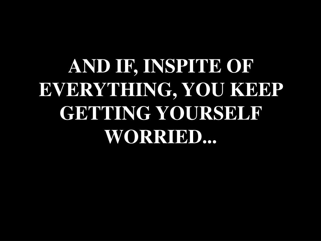 AND IF, INSPITE OF EVERYTHING, YOU KEEP GETTING YOURSELF WORRIED...