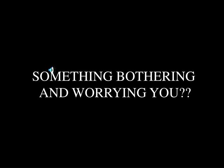 Something bothering and worrying you