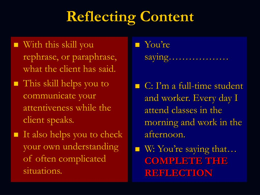 With this skill you rephrase, or paraphrase, what the client has said.