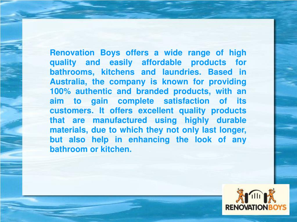 Renovation Boys offers a wide range of high quality and easily affordable products for bathrooms, kitchens and laundries. Based in Australia, the company is known for providing 100% authentic and branded products, with an aim to gain complete satisfaction of its customers. It offers excellent quality products that are manufactured using highly durable materials, due to which they not only last longer, but also help in enhancing the look of any bathroom or kitchen.