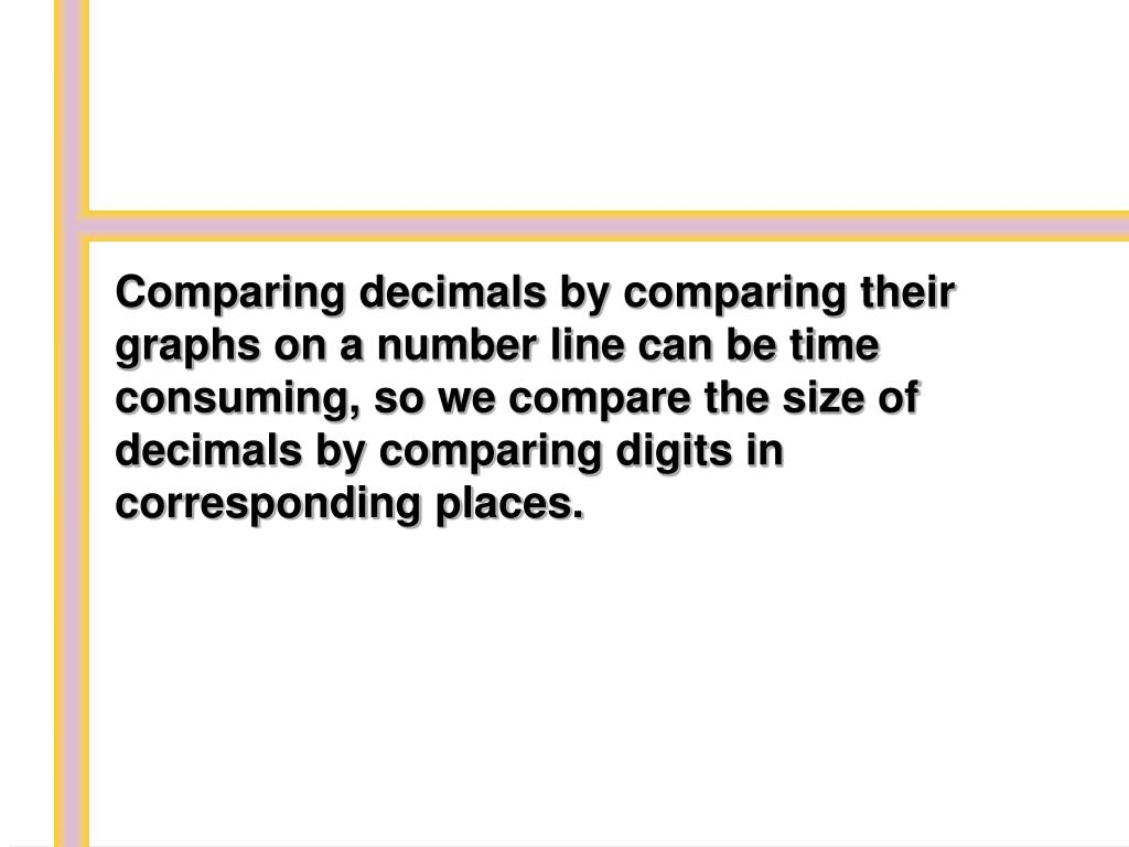 Comparing decimals by comparing their graphs on a number line can be time consuming, so we compare the size of decimals by comparing digits in corresponding places.