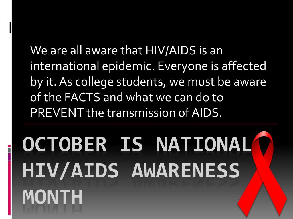 We are all aware that HIV/AIDS is an international epidemic. Everyone is affected by it. As college students, we must be aware of the FACTS and what we can do to PREVENT the transmission of AIDS.