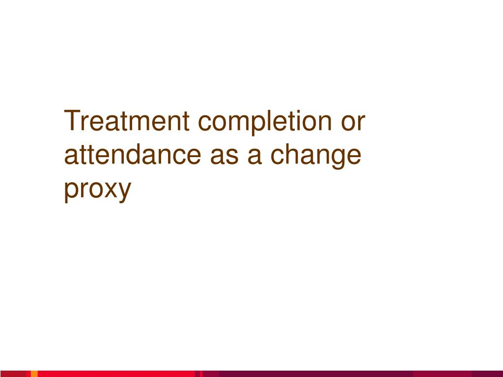 Treatment completion or attendance as a change proxy