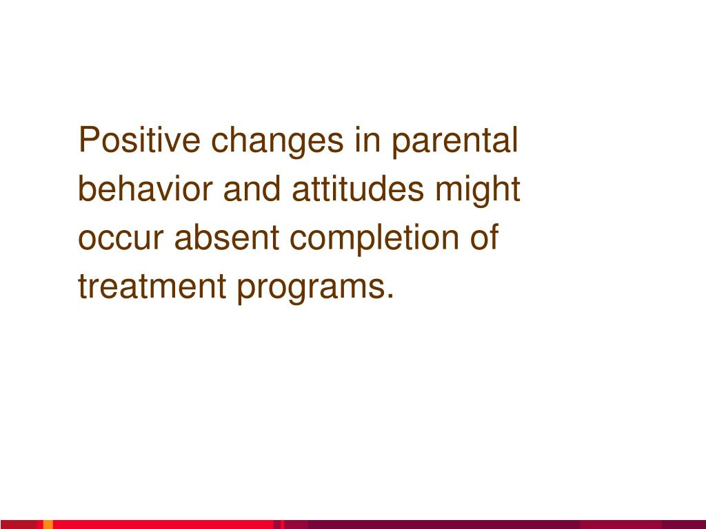 Positive changes in parental behavior and attitudes might occur absent completion of treatment programs.