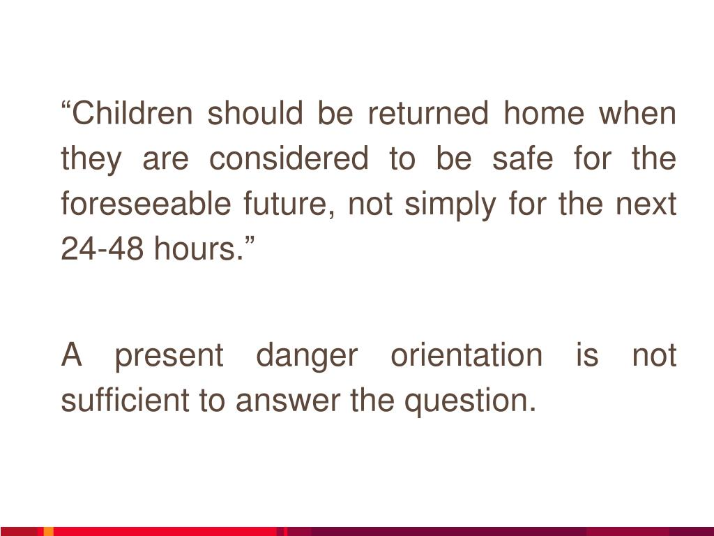 """Children should be returned home when they are considered to be safe for the foreseeable future, not simply for the next 24-48 hours."""