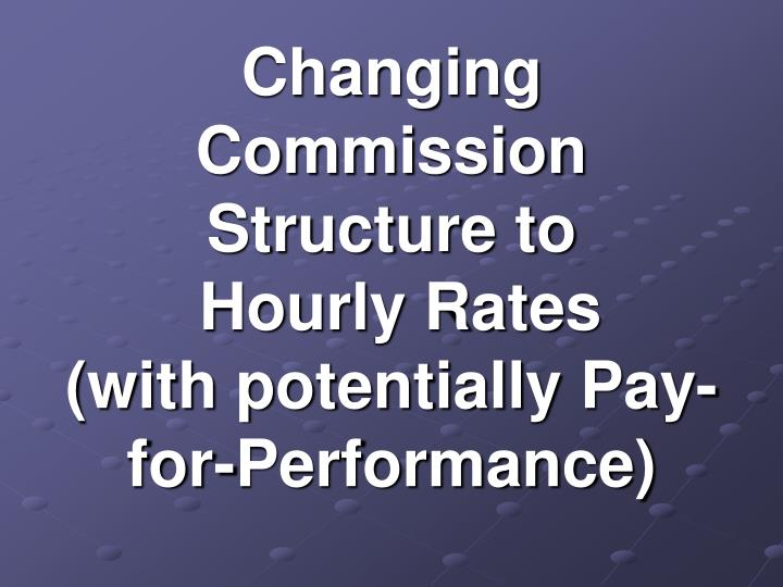 Changing commission structure to hourly rates with potentially pay for performance