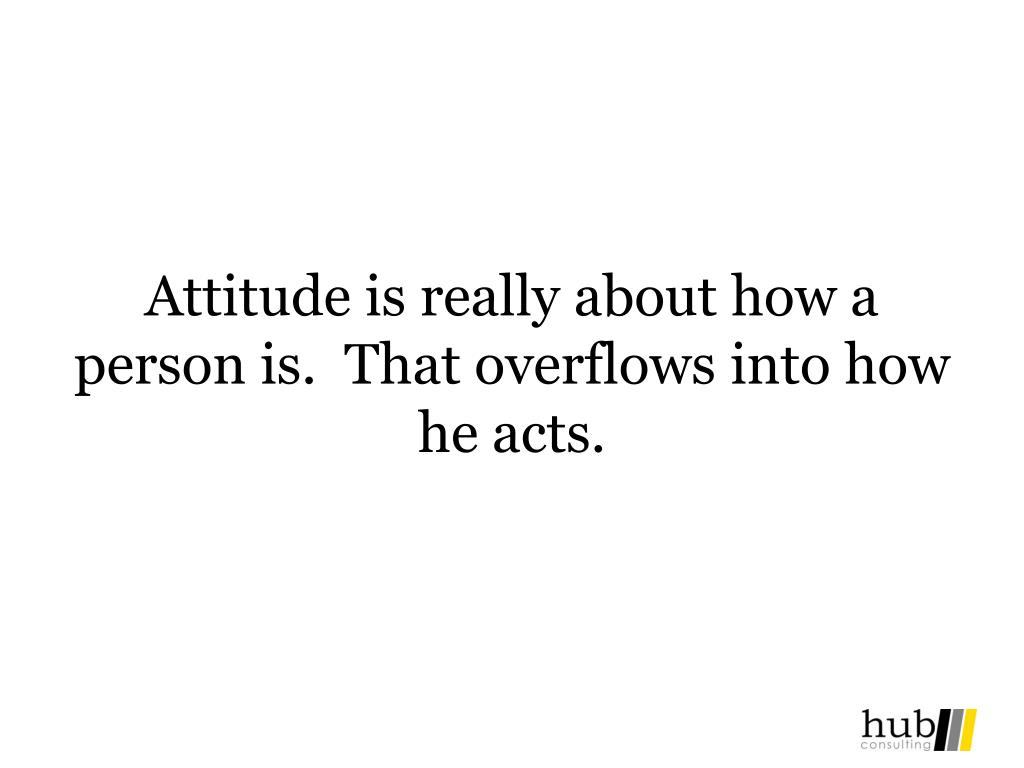 Attitude is really about how a person is.  That overflows into how he acts.
