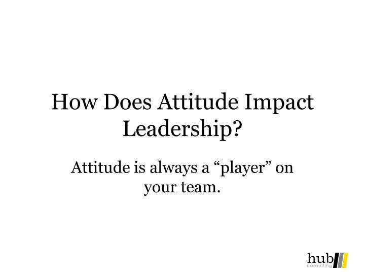 How does attitude impact leadership