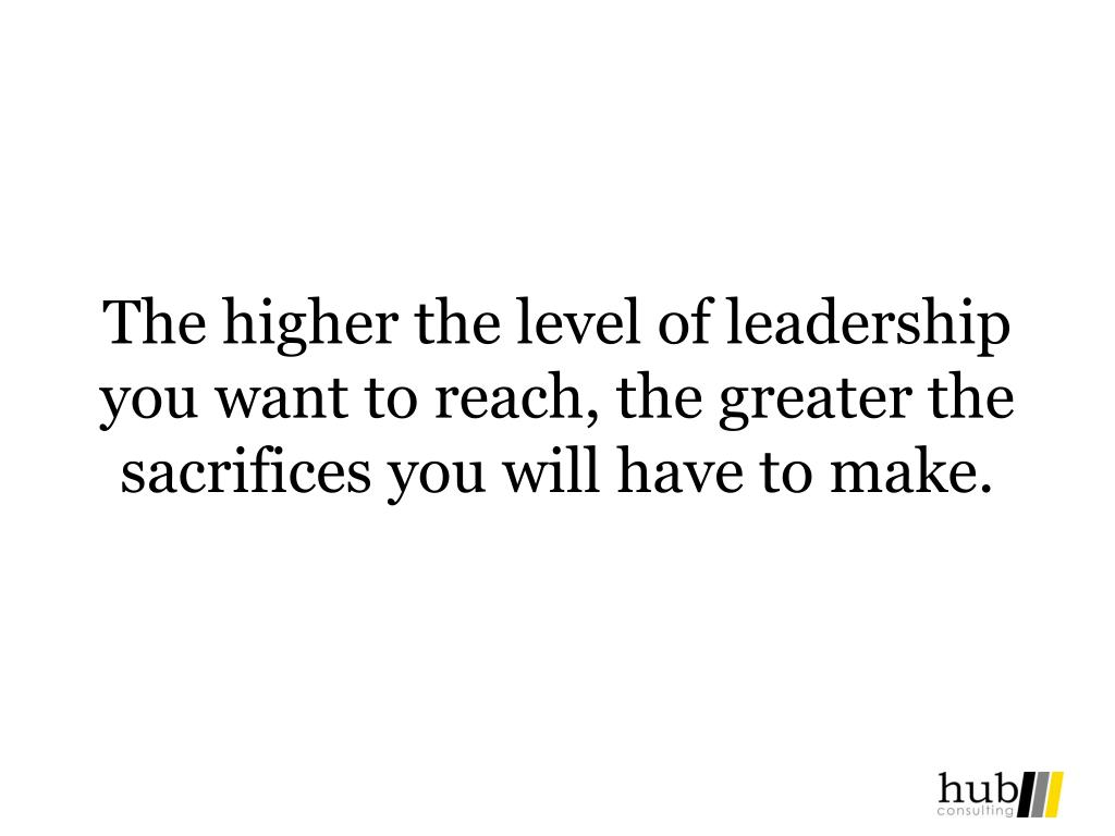 The higher the level of leadership you want to reach, the greater the sacrifices you will have to make.