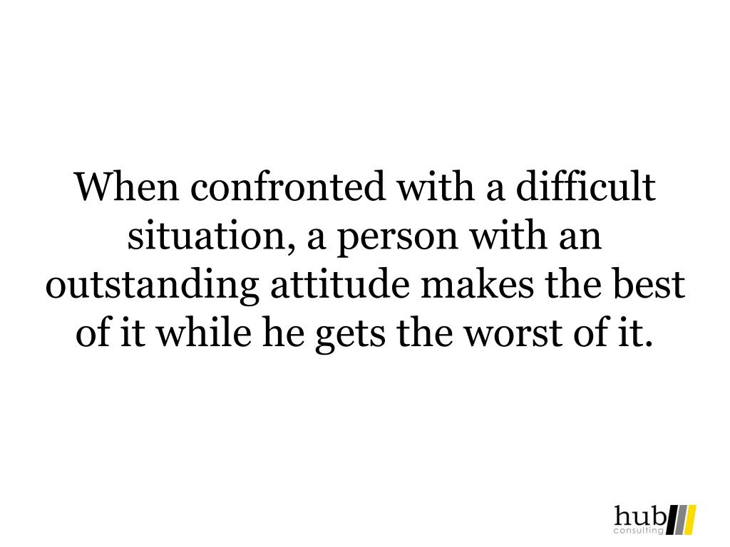 When confronted with a difficult situation, a person with an outstanding attitude makes the best of it while he gets the worst of it.