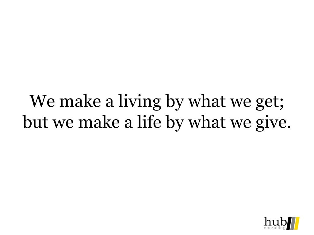 We make a living by what we get; but we make a life by what we give.