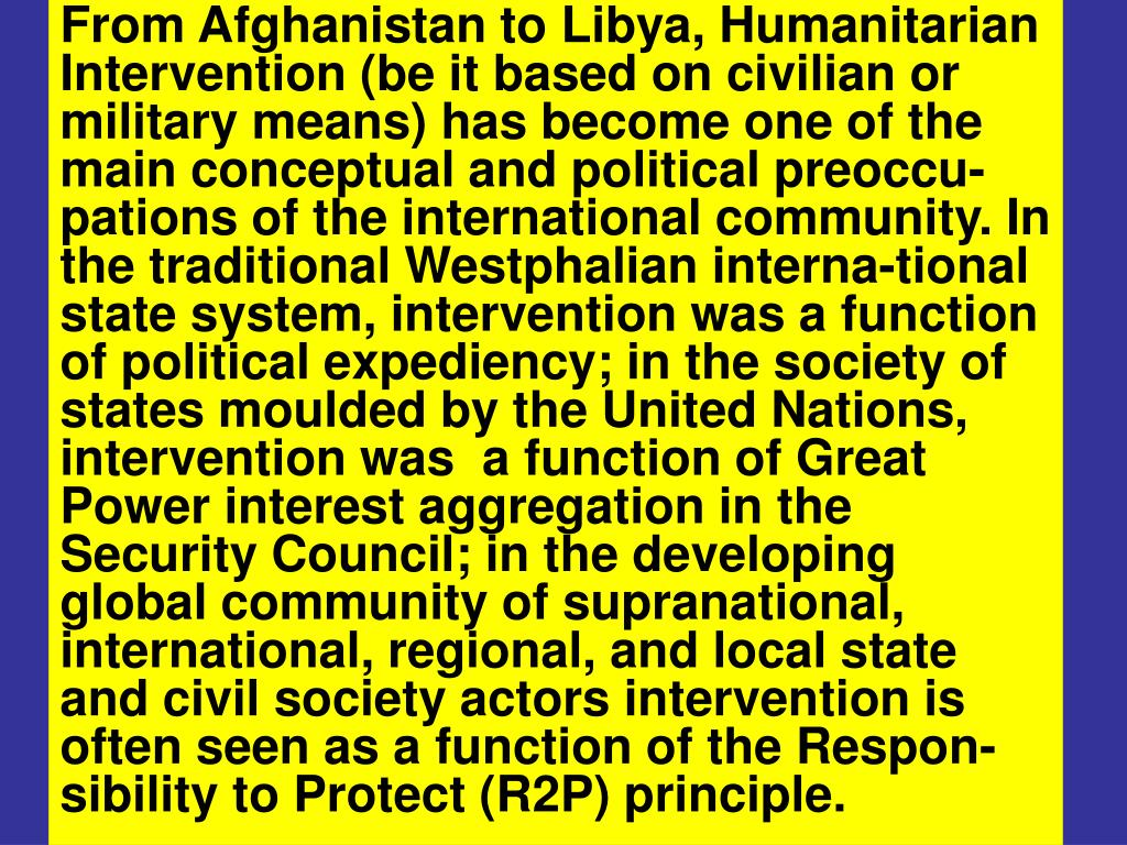 From Afghanistan to Libya, Humanitarian Intervention (be it based on civilian or military means) has become one of the main conceptual and political preoccu-pations of the international community. In the traditional Westphalian interna-tional state system, intervention was a function of political expediency; in the society of states moulded by the United Nations, intervention was  a function of Great Power interest aggregation in the Security Council; in the developing global community of supranational, international, regional, and local state and civil society actors intervention is often seen as a function of the Respon-sibility to Protect (R2P) principle.
